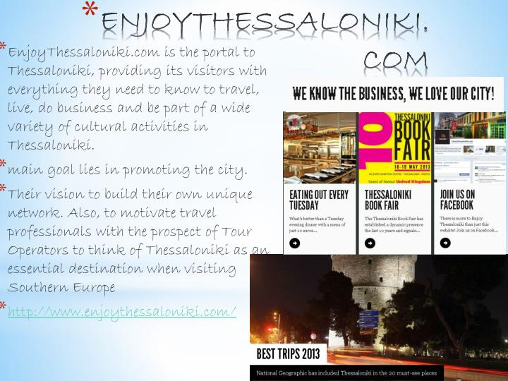 EnjoyThessaloniki.com is the portal to Thessaloniki, providing its visitors with everything they need to know to travel, live, do business and be part of a wide variety of cultural activities in Thessaloniki.