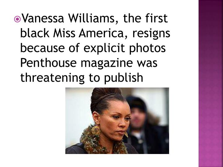 Vanessa Williams, the first black Miss America, resigns because of explicit photos Penthouse magazine was threatening to publish