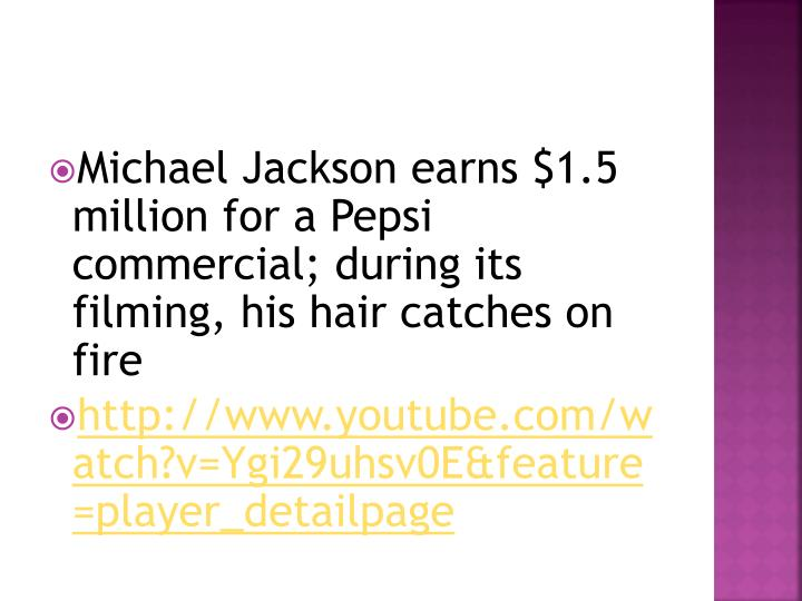 Michael Jackson earns $1.5 million for a Pepsi commercial; during its filming, his hair catches on