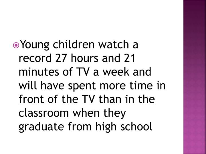 Young children watch a record 27 hours and 21 minutes of TV a week and will have spent more time in front of the TV than in the classroom when they graduate from high school