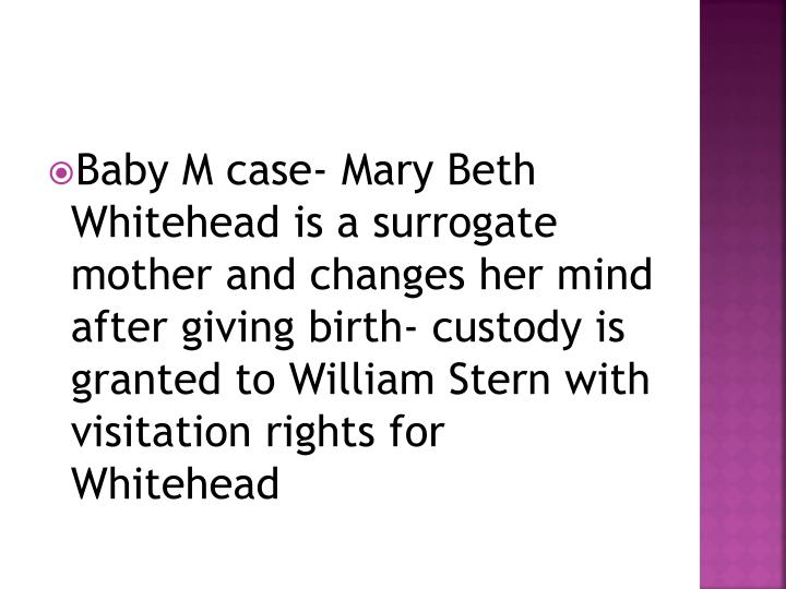 Baby M case- Mary Beth Whitehead is a surrogate mother and changes her mind after giving birth- custody is granted to William Stern with visitation rights for Whitehead