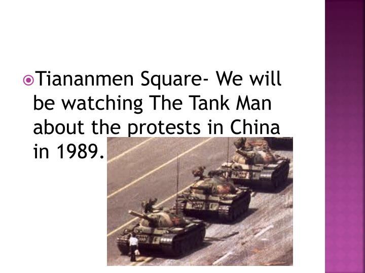 Tiananmen Square- We will be watching The Tank Man about the protests in China in 1989.