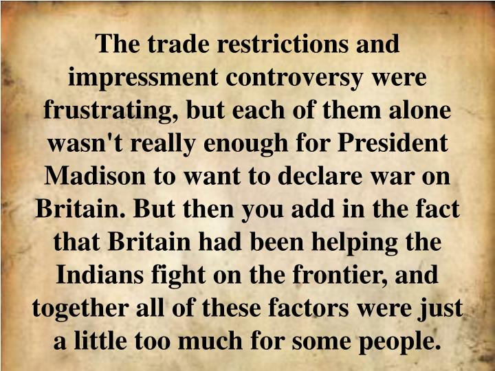 The trade restrictions and impressment controversy were frustrating, but each of them alone wasn't really enough for President Madison to want to declare war on Britain. But then you add in the fact that Britain had been helping the Indians fight on the frontier, and together all of these factors were just a little too much for some people.