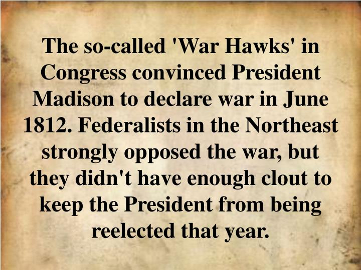 The so-called 'War Hawks' in Congress convinced President Madison to declare war in June 1812. Federalists in the Northeast strongly opposed the war, but they didn't have enough clout to keep the President from being reelected that year.