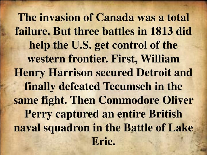 The invasion of Canada was a total failure. But three battles in 1813 did help the U.S. get control of the western frontier. First, William Henry Harrison secured Detroit and finally defeated Tecumseh in the same fight. Then Commodore Oliver Perry captured an entire British naval squadron in the Battle of Lake Erie.
