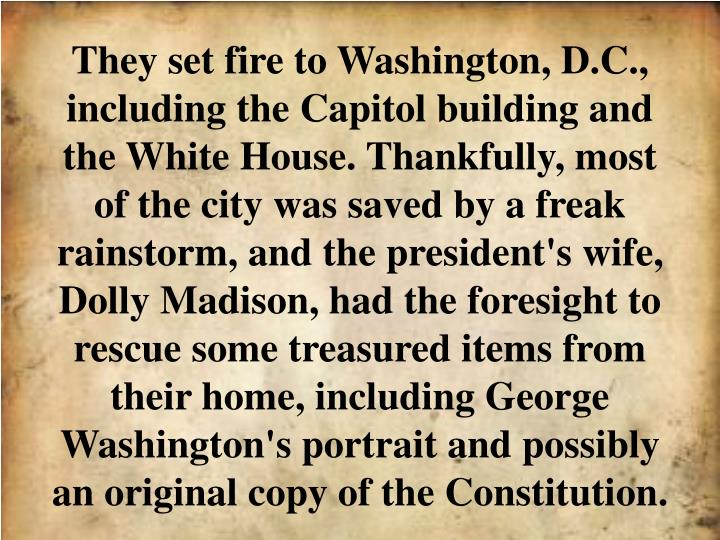They set fire to Washington, D.C., including the Capitol building and the White House. Thankfully, most of the city was saved by a freak rainstorm, and the president's wife, Dolly Madison, had the foresight to rescue some treasured items from their home, including George Washington's portrait and possibly an original copy of the Constitution.