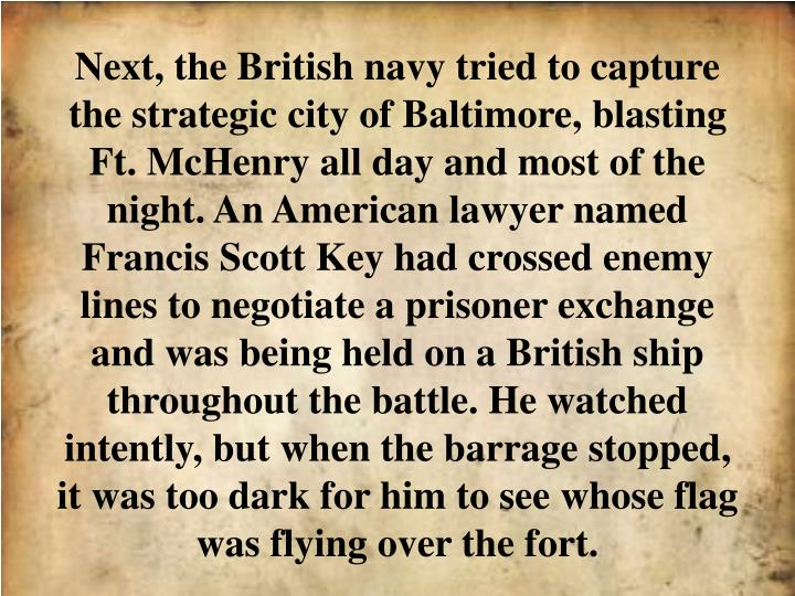 Next, the British navy tried to capture the strategic city of Baltimore, blasting Ft. McHenry all day and most of the night. An American lawyer named Francis Scott Key had crossed enemy lines to negotiate a prisoner exchange and was being held on a British ship throughout the battle. He watched intently, but when the barrage stopped, it was too dark for him to see whose flag was flying over the fort.
