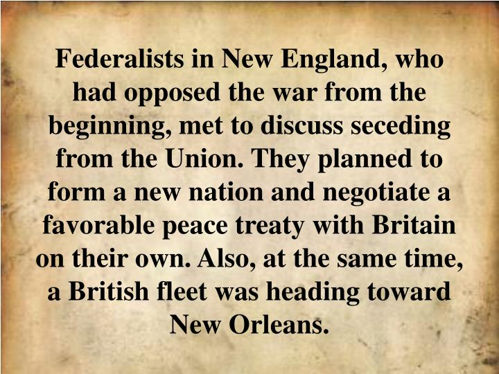 Federalists in New England, who had opposed the war from the beginning, met to discuss seceding from the Union. They planned to form a new nation and negotiate a favorable peace treaty with Britain on their own. Also, at the same time, a British fleet was heading toward New Orleans.