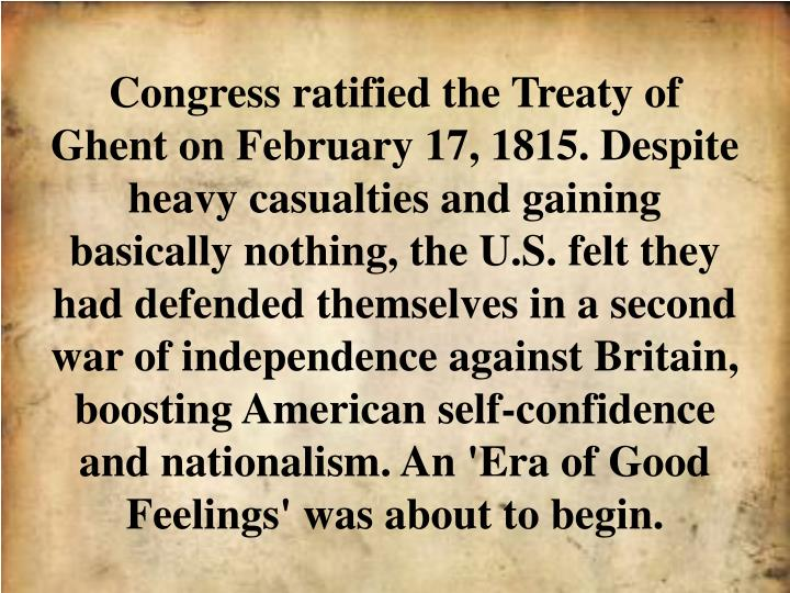 Congress ratified the Treaty of Ghent on February 17, 1815. Despite heavy casualties and gaining basically nothing, the U.S. felt they had defended themselves in a second war of independence against Britain, boosting American self-confidence and nationalism. An 'Era of Good Feelings' was about to begin.