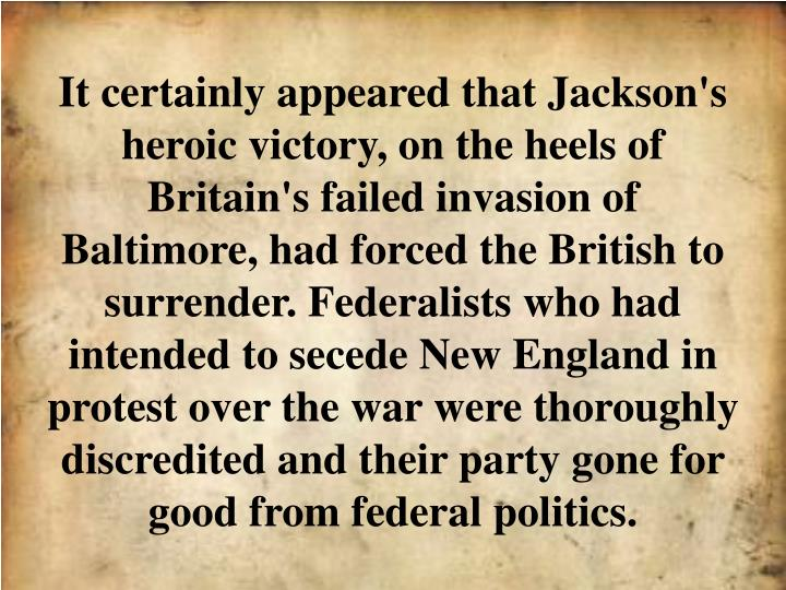 It certainly appeared that Jackson's heroic victory, on the heels of Britain's failed invasion of Baltimore, had forced the British to surrender. Federalists who had intended to secede New England in protest over the war were thoroughly discredited and their party gone for good from federal politics.