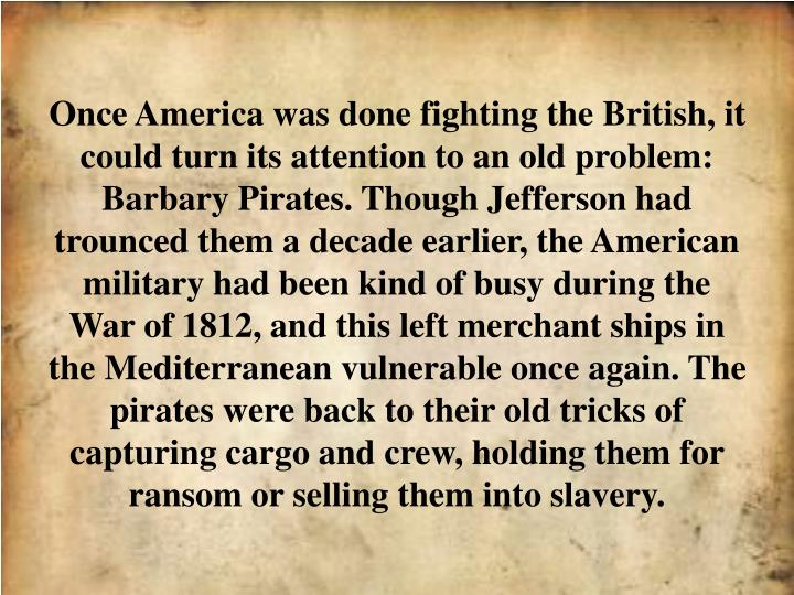 Once America was done fighting the British, it could turn its attention to an old problem: Barbary Pirates. Though Jefferson had trounced them a decade earlier, the American military had been kind of busy during the War of 1812, and this left merchant ships in the Mediterranean vulnerable once again. The pirates were back to their old tricks of capturing cargo and crew, holding them for ransom or selling them into slavery.