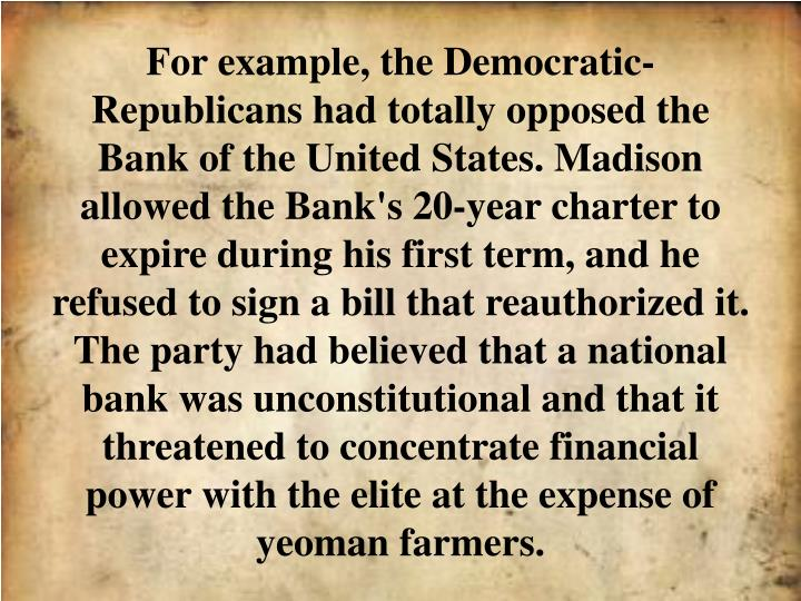 For example, the Democratic-Republicans had totally opposed the Bank of the United States. Madison allowed the Bank's 20-year charter to expire during his first term, and he refused to sign a bill that reauthorized it. The party had believed that a national bank was unconstitutional and that it threatened to concentrate financial power with the elite at the expense of yeoman farmers.