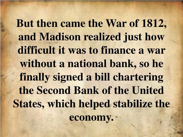 But then came the War of 1812, and Madison realized just how difficult it was to finance a war without a national bank, so he finally signed a bill chartering the Second Bank of the United States, which helped stabilize the economy.