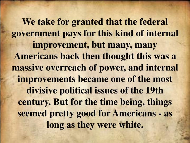 We take for granted that the federal government pays for this kind of internal improvement, but many, many Americans back then thought this was a massive overreach of power, and internal improvements became one of the most divisive political issues of the 19th century. But for the time being, things seemed pretty good for Americans - as long as they were white.