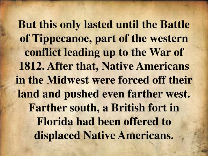 But this only lasted until the Battle of Tippecanoe, part of the western conflict leading up to the War of 1812. After that, Native Americans in the Midwest were forced off their land and pushed even farther west. Farther south, a British fort in Florida had been offered to displaced Native Americans.