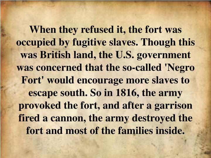 When they refused it, the fort was occupied by fugitive slaves. Though this was British land, the U.S. government was concerned that the so-called 'Negro Fort' would encourage more slaves to escape south. So in 1816, the army provoked the fort, and after a garrison fired a cannon, the army destroyed the fort and most of the families inside.