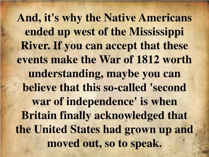 And, it's why the Native Americans ended up west of the Mississippi River. If you can accept that these events make the War of 1812 worth understanding, maybe you can believe that this so-called 'second war of independence' is when Britain finally acknowledged that the United States had grown up and moved out, so to speak.
