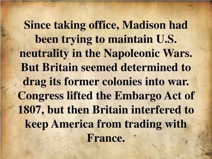 Since taking office, Madison had been trying to maintain U.S. neutrality in the Napoleonic Wars. But Britain seemed determined to drag its former colonies into war. Congress lifted the Embargo Act of 1807, but then Britain interfered to keep America from trading with France.