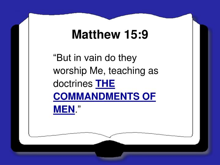 """But in vain do they worship Me, teaching as doctrines"