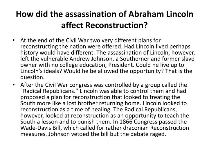 the potential positive outcomes of abraham lincolns plan of reconstruction 1 the ten-percent plan lincoln's plan for reconstruction included the ten-percent plan, which stated that a southern state could be readmitted into the union once 10 percent of its voters swore an oath of allegiance (loyalty) to the union.