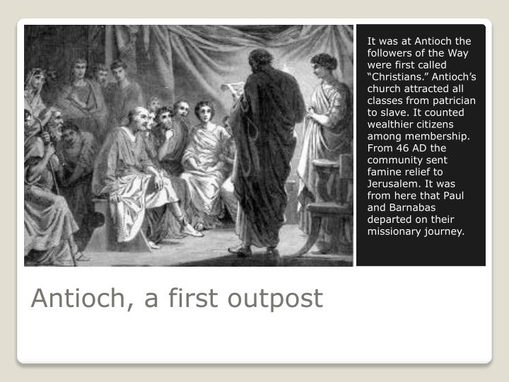 "It was at Antioch the followers of the Way were first called ""Christians."" Antioch's church attracted all classes from patrician to slave. It counted wealthier citizens among membership. From 46 AD the community sent famine relief to Jerusalem. It was from here that Paul and Barnabas departed on their missionary journey."