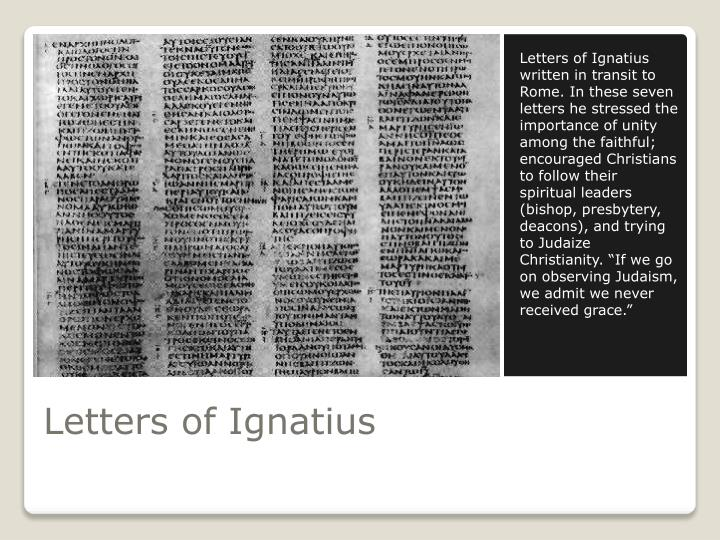 Letters of Ignatius written in transit to Rome. In these seven letters he stressed the importance of unity among the faithful; encouraged Christians to follow their spiritual leaders (bishop, presbytery, deacons), and trying to