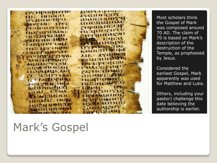 Most scholars think the Gospel of Mark was composed around 70 AD. The claim of 70 is based on Mark's description of the destruction of the Temple, as prophesied by Jesus.