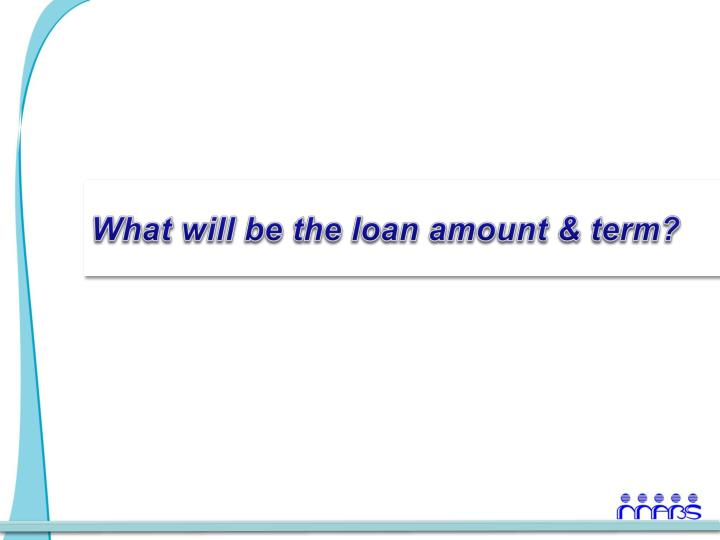 What will be the loan amount & term?