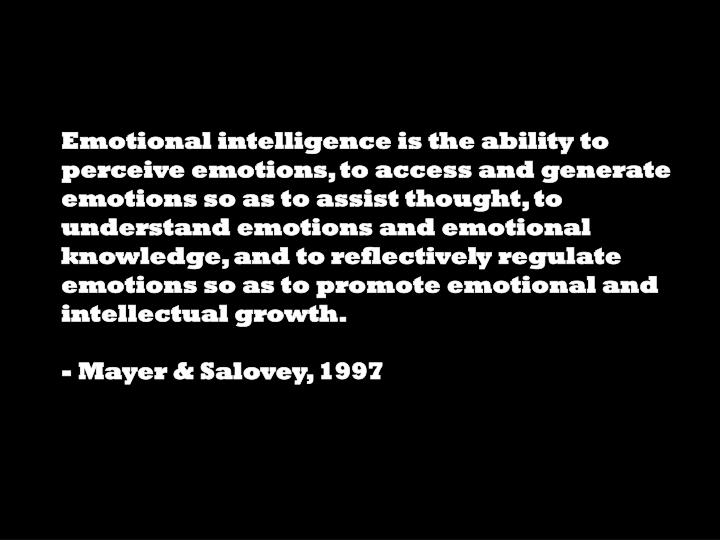Emotional intelligence is the ability to perceive emotions, to access and generate emotions so as to assist thought, to understand emotions and emotional knowledge, and to reflectively regulate