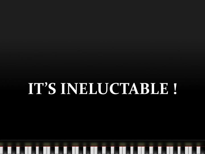 IT'S INELUCTABLE !