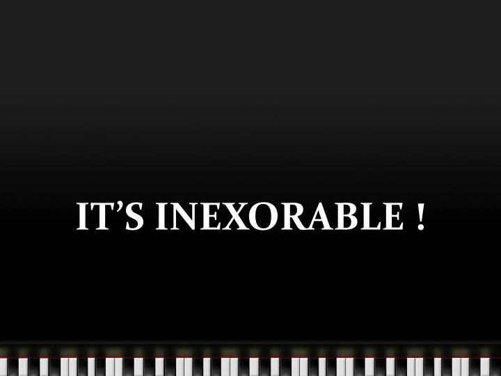 IT'S INEXORABLE !
