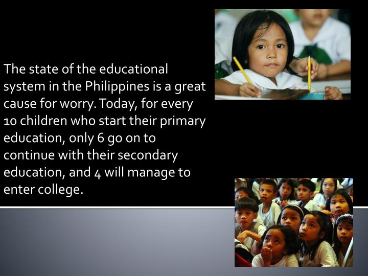 The state of the educational system in the Philippines is a great cause for worry. Today, for every 10 children who start their primary education, only 6 go on to continue with their secondary education, and 4 will manage to enter college.