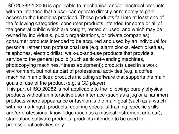ISO 20282-1:2006 is applicable to mechanical and/or electrical products with an interface that a user can operate directly or remotely to gain access to the functions provided. These products fall into at least one of the following categories: consumer products intended for some or all of the general public which are bought, rented or used, and which may be owned by individuals, public organizations, or private companies; consumer products intended to be acquired and used by an individual for personal rather than professional use (e.g. alarm clocks, electric kettles, telephones, electric drills); walk-up-and-use products that provide a service to the general public (such as ticket-vending machines, photocopying machines, fitness equipment); products used in a work environment, but not as part of professional activities (e.g. a coffee machine in an office); products including software that supports the main goals of use of the product (e.g. a CD player).