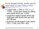 if you bought bonds would you be more likely to earn ytm or ytc