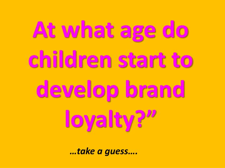 at what age do children start to develop brand loyalty n.