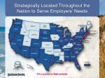 strategically located throughout the nation to serve employers needs
