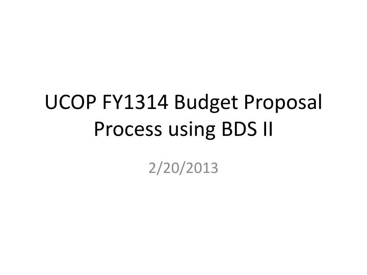 ucop fy1314 budget proposal process using bds ii n.