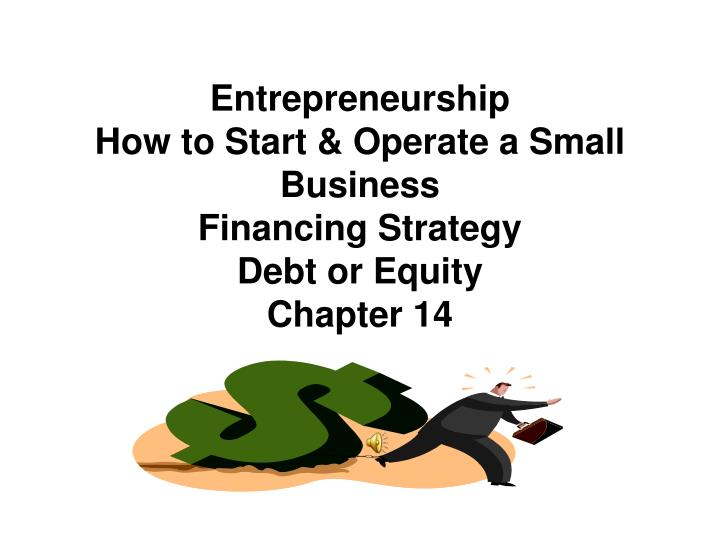 entrepreneurship how to start operate a small business financing strategy debt or equity chapter 14 n.