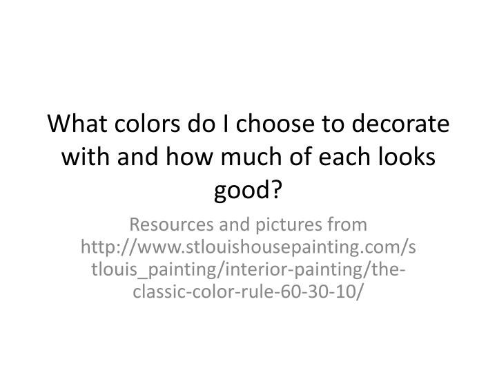 what colors do i choose to decorate with and how much of each looks good n.