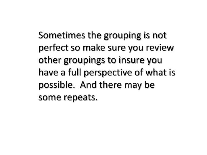 Sometimes the grouping is not perfect so make sure you review other groupings to insure you have a f...