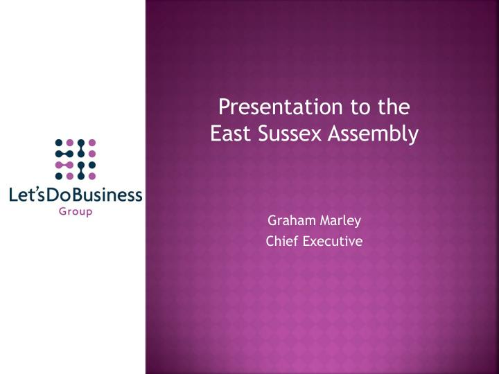 presentation to the east sussex assembly graham marley chief executive n.