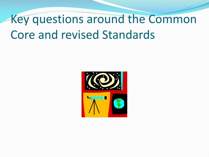 Key questions around the common core and revised standards