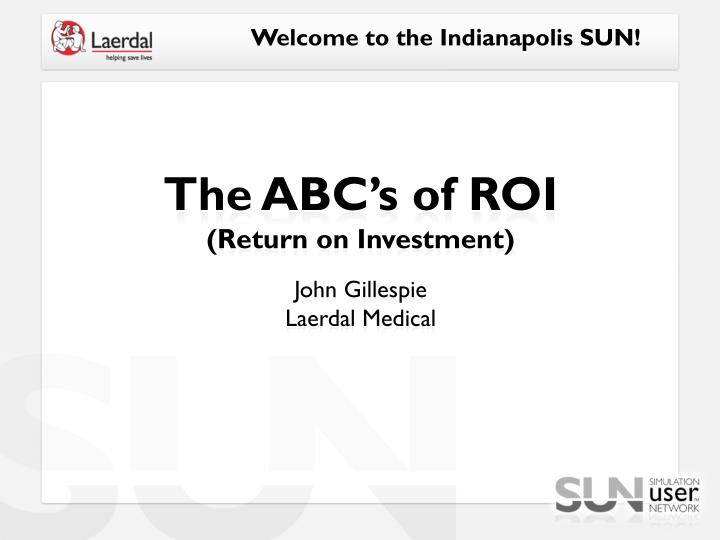 the abc s of roi return on investment john gillespie laerdal medical n.