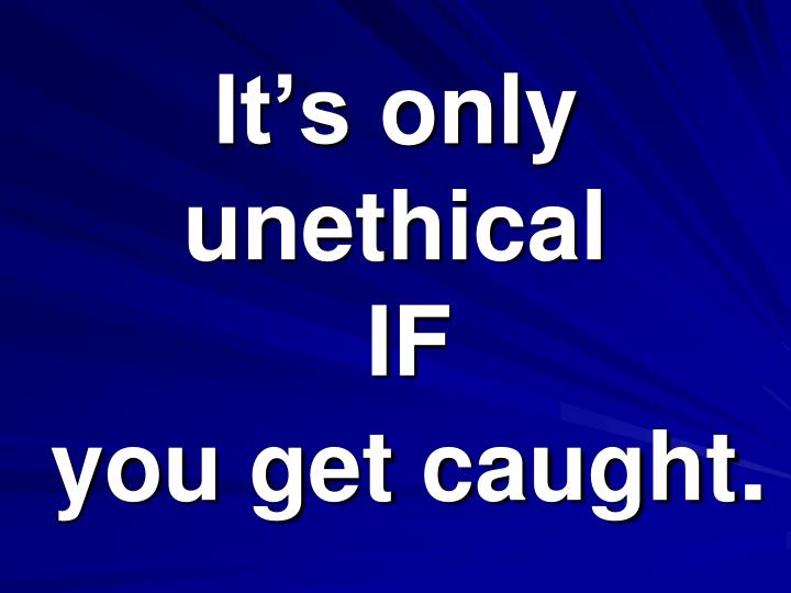It s only unethical if you get caught