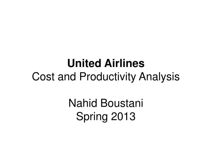 united airlines cost and productivity analysis nahid boustani spring 2013 n.