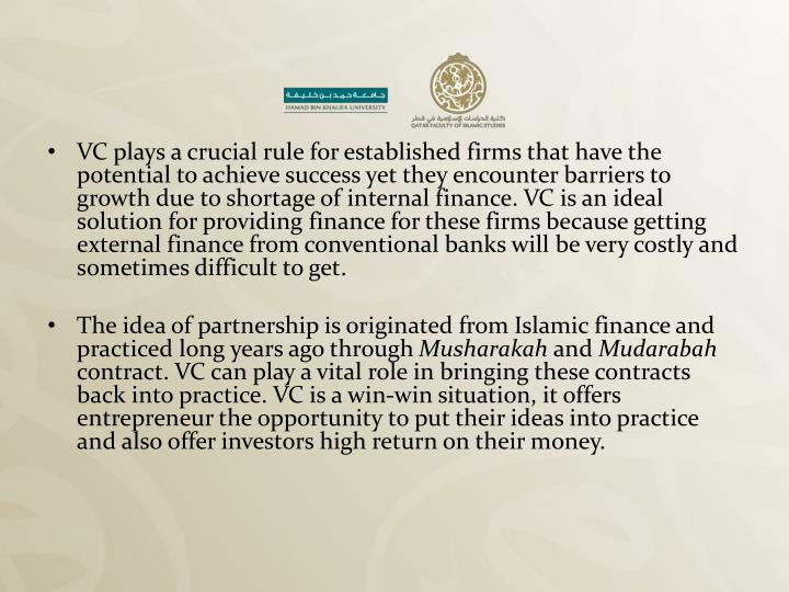 VC plays a crucial rule for established firms that have the potential to achieve success yet they encounter barriers to growth due to shortage of internal finance. VC is an ideal solution for providing finance for these firms because getting external finance from conventional banks will be very costly and sometimes difficult to get.