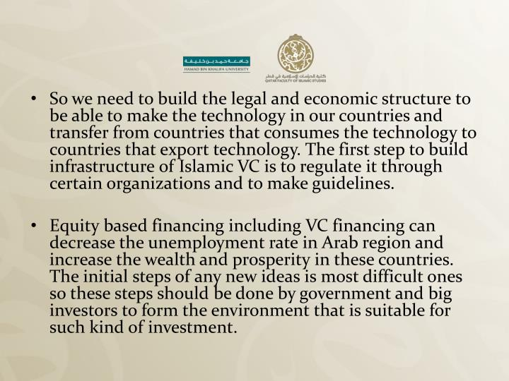 So we need to build the legal and economic structure to be able to make the technology in our countries and transfer from countries that consumes the technology to countries that export technology. The first step to build infrastructure of Islamic VC is to regulate it through certain organizations and to make guidelines.