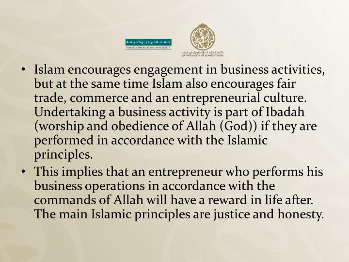 Islam encourages engagement in business activities, but at the same time Islam also encourages fair ...