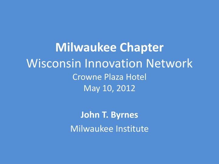 milwaukee chapter wisconsin innovation network crowne plaza hotel may 10 2012 n.