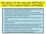 one effect of the union was initially scottish industries suffered